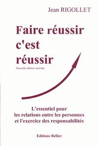 Jean Rigollet - Faire réussir c'est réussir - L'essentiel pour les relations entre les personnes et l'exercice des responsabilités.