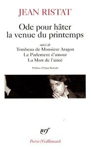 Jean Ristat - Ode pour hâter la venue du printemps - Suivi de Tombeau de Monsieur Aragon ; Le Parlement d'amour ; La Mort de l'aimé.