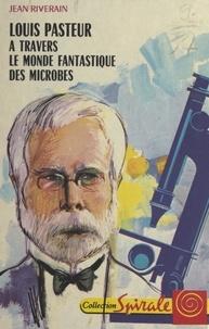Jean Riverain et Daniel Billon - Louis Pasteur, à travers le monde fantastique des microbes.
