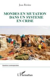 Jean Rivière - Mondes en mutation dans un système en crise.