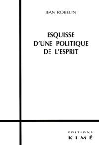 Jean Robelin - Esquisse d'une politique de l'esprit.