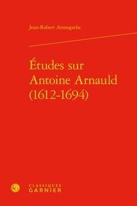 Jean-Robert Armogathe - Etudes sur Antoine Arnauld (1612-1694).