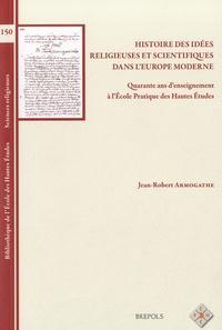 Jean-Robert Armogathe - Histoire des idées religieuses et scientifiques dans l'Europe moderne - Quarante ans d'enseignement à l'Ecole pratique des hautes études.