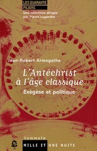 Jean-Robert Armogathe - L'Antéchrist à l'âge classique - Exégèse et politique.