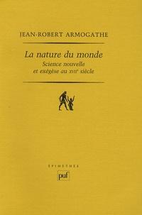 Jean-Robert Armogathe - La nature du monde - Science nouvelle et exégèse au XVIIe siècle.