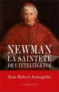 Jean-Robert Armogathe - Le cardinal Newman - La sainteté de l'intelligence.
