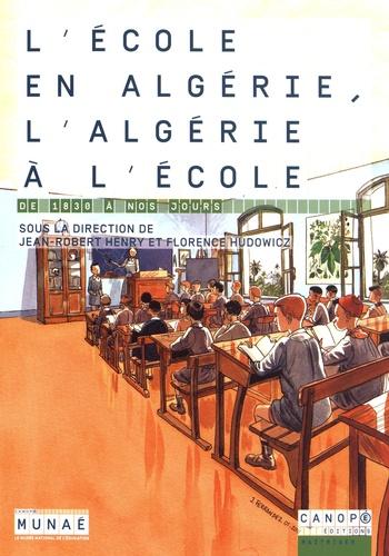 Jean-Robert Henry et Florence Hudowicz - L'école en Algérie, l'Algérie à l'école - De 1830 à nos jours.