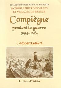 Jean-Robert Lefèvre - Compiègne pendant la guerre (1914-1918).