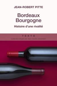 Jean-Robert Pitte - Bordeaux Bourgogne - Histoire d'une rivalité.