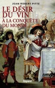 Jean-Robert Pitte - Le désir du vin. A la conquête du monde.