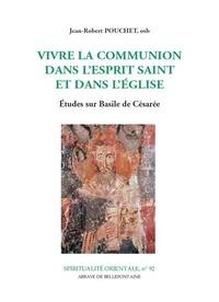 Jean-Robert Pouchet - Vivre la communion dans l'Esprit Saint et dans l'Eglise - Etudes sur Basile de Césarée.