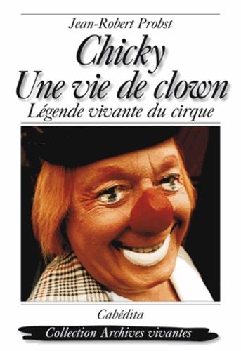 Jean-Robert Probst - Chicky, une vie de clown - Légende vivante du cirque.