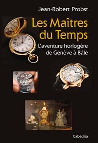 Jean-Robert Probst - Les maîtres du temps, l'aventure horlogère de Genève à Bâle.