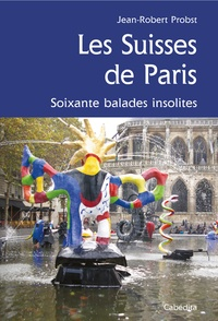 Jean-Robert Probst - Les Suisses de Paris - Soixante balades insolites.