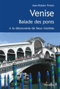 Jean-Robert Probst - Venise, balade des ponts - A la découverte de lieux insolites.