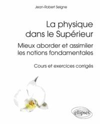 Jean-Robert Seigne - La physique dans le Supérieur - Mieux aborder et assimiler les notions fondamentales - Cours et exercices corrigés.