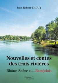 Jean-Robert Thouy - Nouvelles et contes des trois rivières - Rhône Saône et... Beaujolais.