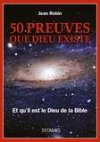 Jean Robin - 50 preuves que Dieu existe - Et qu'il est le Dieu de la Bible.