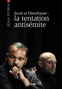 Jean Robin - Alain Soral et Dieudonné : la tentation antisémite.