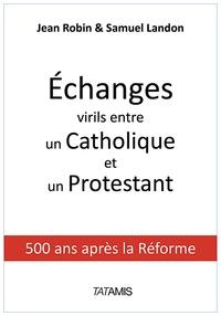 Jean Robin et Samuel Landon - Echanges virils entre un Catholique et un Protestant - 500 ans après la Réforme.