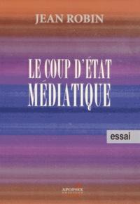 Jean Robin - Le coup d'Etat médiatique - Le peuple doit reprendre le pouvoir qu'on lui a volé.