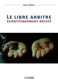 Jean Robin - Le libre arbitre scientifiquement réfuté.