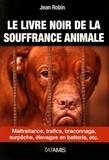 Jean Robin - Le livre noir de la souffrance animale - Maltraitance, trafics, braconnage, surpêche, élevages en batterie, etc..