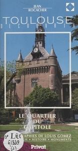 Jean Rocacher et Bernard Calley - Découvrir Toulouse (1). Le quartier du Capitole.