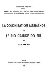 Jean Roche - La colonisation allemande et le Rio grande do Sul.