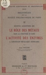 Jean Roche - Récentes acquisitions sur le rôle des métaux dans la structure et dans l'activité des enzymes à constituant métallique dissociable.