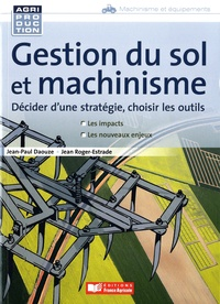 Jean Roger-Estrade et Jean-Paul Daouze - Gestion du sol et machinisme - Décider d'une stratégie, choisir les outils.