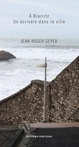 Jean-Roger Geyer - A Biarritz, un écrivain dans la ville.