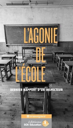 Jean Roger - L'agonie de l'école - Dernier rapport d'un inspecteur.