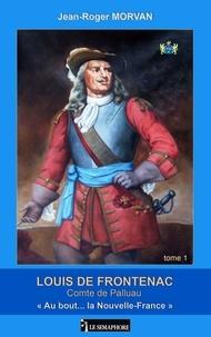 """Jean-Roger Morvan - Louis de Frontenac, comte de Palluau Tome 1 : """"Au bout... la Nouvelle-France""""."""