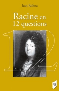 Jean Rohou - Racine en 12 questions.