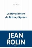 Jean Rolin - Le ravissement de Britney Spears.