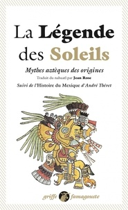 Jean Rose et André Thevet - La légende des soleils - Mythes aztèques des origines. Suivi de l'Histoire du Mexique.