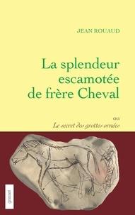 Jean Rouaud - La splendeur escamotée de frère Cheval ou le secret des grottes ornées.