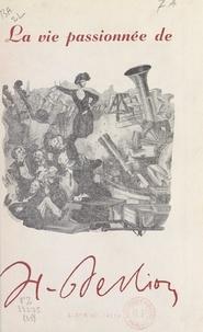 Jean Rousselot - La vie passionnée de Berlioz.