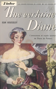 Jean Rousselot et Jean Goujon - Une certaine Diane - L'amoureuse et royale aventure de Diane de Poitiers.