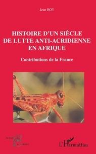 Jean Roy - HISTOIRE D'UN SIÈCLE DE LUTTE ANTI-ACRIDIENNE EN AFRIQUE - Contributions de la France.