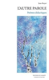 Jean Royer - L'arbre du veilleur IV  : L'autre parole - Poèmes didactiques.