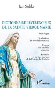 Dictionnaire révérencieux de la sainte vierge Marie- Mariologie, Symbolisme des nombres mariaux, Liturgie des couleurs mariales, Symboles et mythes mariaux de la Flore et du Bestiaire - Jean Sadaka |