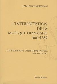 Jean Saint-Arroman - L'interprétation de la musique française (1661-1789) - Volume 1, Dictionnaire d'interprétation (initiation).