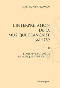 Jean Saint-Arroman - L'interprétation de la musique française (1661-1789) - Tome 2, L'interprétation de la musique pour orgue.