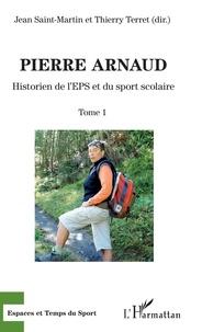 Jean Saint-Martin et Thierry Terret - Pierre Arnaud - Tome 1, Historien de l'EPS et du sport scolaire.