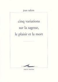 Jean Salem - Cinq variations sur la sagesse, le plaisir et la mort.