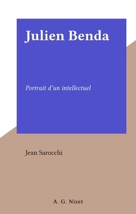 Jean Sarocchi - Julien Benda - Portrait d'un intellectuel.