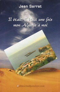 Jean Sarrat - Il était, il était une fois mon Algérie à moi.