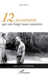Jean Sauvy - 12 aventures qui ont forgé mon caractère.